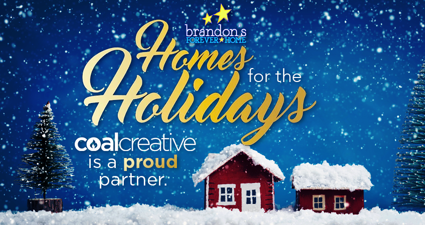 Coal Creative is a proud partner of Brandon's Forever Home: Homes for the Holidays